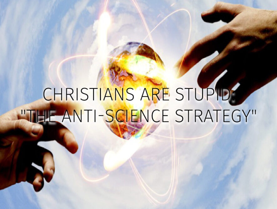 "Christians are Stupid:                                                                                   ""The ANTI-SCIENCE STRATEGY"""